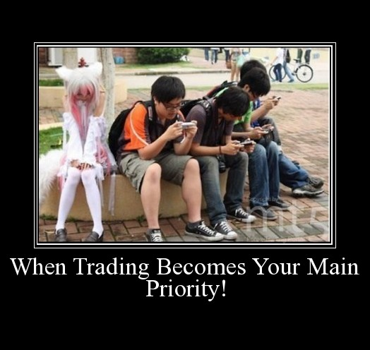 When Trading Becomes Your Main Priority!