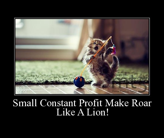 Small Constant Profit Make Roar Like A Lion!