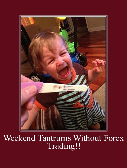 Weekend Tantrums Without Forex Trading!!