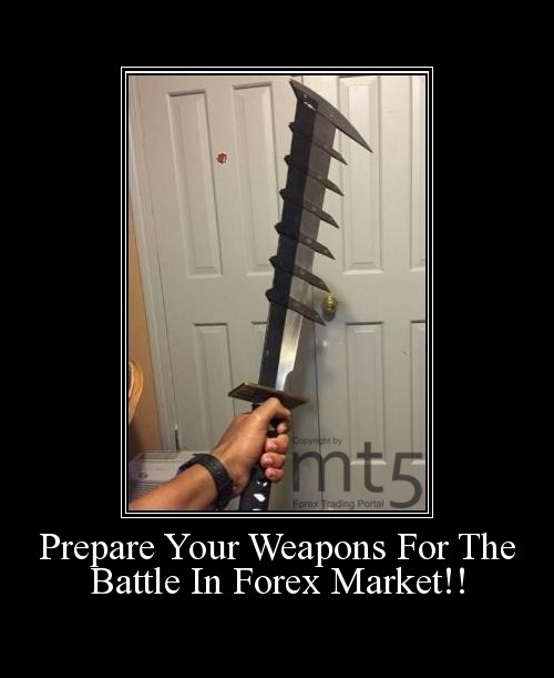 Prepare Your Weapons For The Battle In Forex Market!!